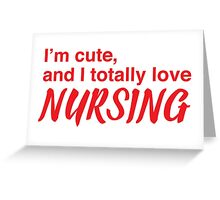 I'm cute, and I totally love nursing Greeting Card