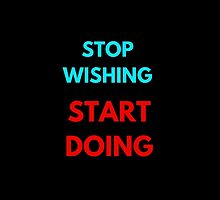 STOP WISHING START DOING by IdeasForArtists
