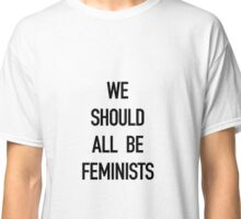 We Should All Be Feminists! Classic T-Shirt