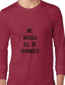 We Should All Be Feminists! Long Sleeve T-Shirt