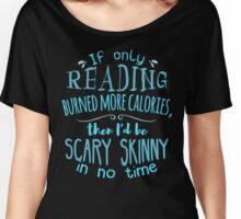 If only reading burned more calories, then I'd be scary skinny in no time. Women's Relaxed Fit T-Shirt