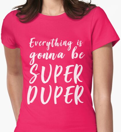 Everything is gonna be super duper Womens Fitted T-Shirt