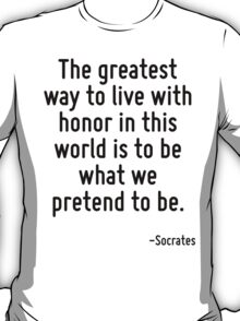 The greatest way to live with honor in this world is to be what we pretend to be. T-Shirt