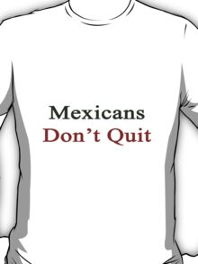 Mexicans Don't Quit  T-Shirt