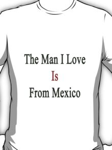 The Man I Love Is From Mexico  T-Shirt