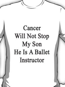 Cancer Will Not Stop My Son He Is A Ballet Instructor  T-Shirt