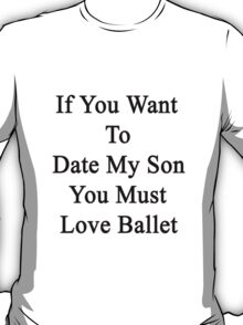 If You Want To Date My Son You Must Love Ballet  T-Shirt