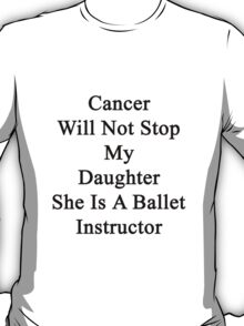 Cancer Will Not Stop My Daughter She Is A Ballet Instructor  T-Shirt