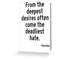 From the deepest desires often come the deadliest hate. Greeting Card