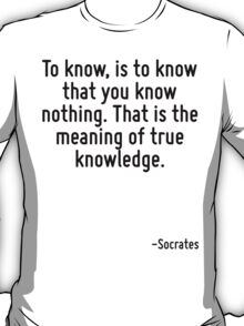 To know, is to know that you know nothing. That is the meaning of true knowledge. T-Shirt