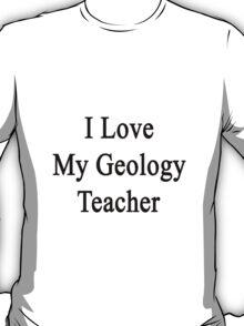 I Love My Geology Teacher  T-Shirt