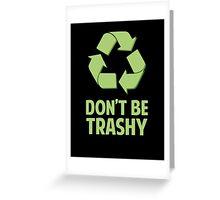 Don't Be Trashy Greeting Card
