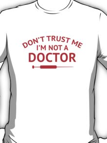Don't Trust Me. I'm Not A Doctor. T-Shirt