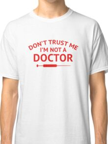 Don't Trust Me. I'm Not A Doctor. Classic T-Shirt