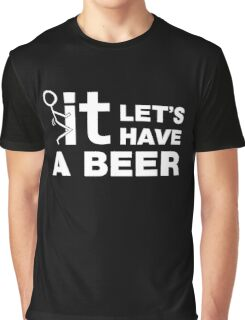Fuck It Lets Have A Beer Graphic T-Shirt
