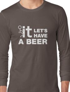Fuck It Lets Have A Beer Long Sleeve T-Shirt