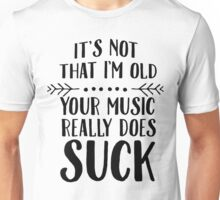 It's Not That I'm Old - Your Music Really Suck Unisex T-Shirt