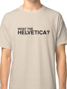What the Helvetica? Classic T-Shirt