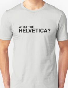 What the Helvetica? T-Shirt