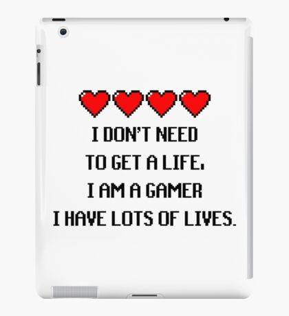 """""""I don't need to get a life, I am a GAMER I have lots of lives."""" Funny Gaming Quote iPad Case/Skin"""