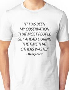 """""""It has been my observation that most people get ahead during the time that others waste."""" - Henry Ford, Quote Unisex T-Shirt"""