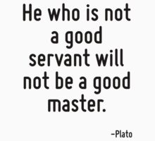 He who is not a good servant will not be a good master. by Quotr