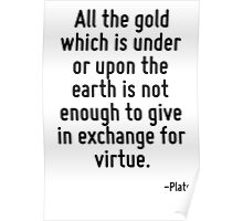 All the gold which is under or upon the earth is not enough to give in exchange for virtue. Poster