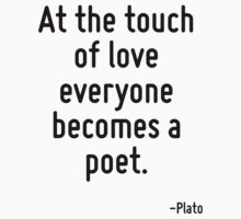 At the touch of love everyone becomes a poet. by Quotr