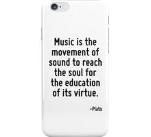 Music is the movement of sound to reach the soul for the education of its virtue. iPhone Case/Skin