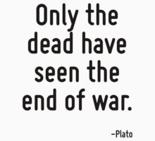 Only the dead have seen the end of war. by Quotr