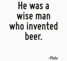 He was a wise man who invented beer. by Quotr