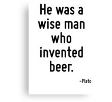 He was a wise man who invented beer. Canvas Print