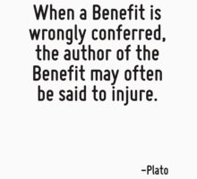 When a Benefit is wrongly conferred, the author of the Benefit may often be said to injure. by Quotr
