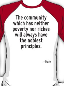 The community which has neither poverty nor riches will always have the noblest principles. T-Shirt