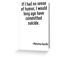 If I had no sense of humor, I would long ago have committed suicide. Greeting Card