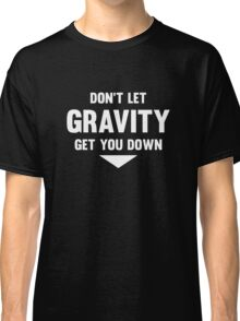 Don't Let Gravity Get You Down Classic T-Shirt