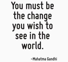 You must be the change you wish to see in the world. by Quotr