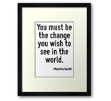 You must be the change you wish to see in the world. Framed Print