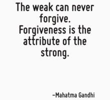 The weak can never forgive. Forgiveness is the attribute of the strong. by Quotr