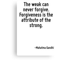 The weak can never forgive. Forgiveness is the attribute of the strong. Canvas Print