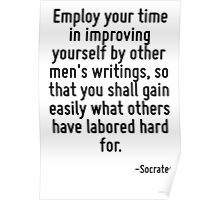 Employ your time in improving yourself by other men's writings, so that you shall gain easily what others have labored hard for. Poster
