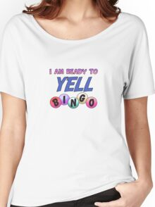 I am ready to yell bingo Women's Relaxed Fit T-Shirt