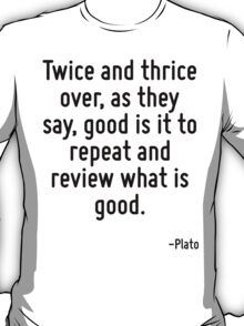 Twice and thrice over, as they say, good is it to repeat and review what is good. T-Shirt