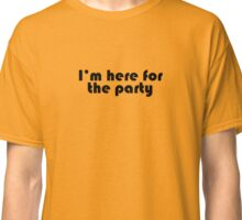 I'm Here for the Party Classic T-Shirt