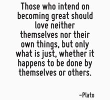 Those who intend on becoming great should love neither themselves nor their own things, but only what is just, whether it happens to be done by themselves or others. by Quotr