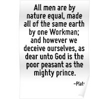 All men are by nature equal, made all of the same earth by one Workman; and however we deceive ourselves, as dear unto God is the poor peasant as the mighty prince. Poster