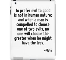 To prefer evil to good is not in human nature; and when a man is compelled to choose one of two evils, no one will choose the greater when he might have the less. iPad Case/Skin