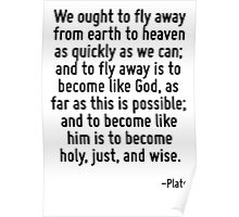 We ought to fly away from earth to heaven as quickly as we can; and to fly away is to become like God, as far as this is possible; and to become like him is to become holy, just, and wise. Poster