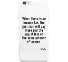 When there is an income tax, the just man will pay more and the unjust less on the same amount of income. iPhone Case/Skin