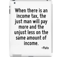 When there is an income tax, the just man will pay more and the unjust less on the same amount of income. iPad Case/Skin